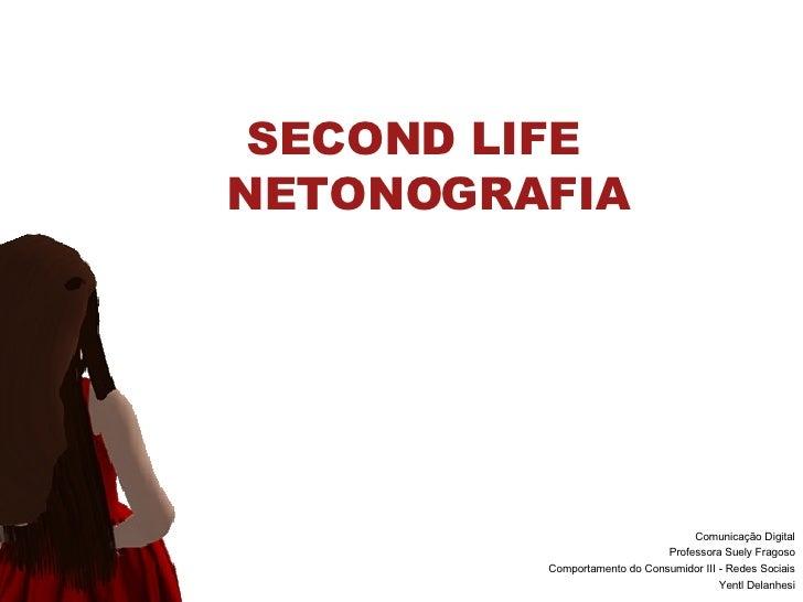 SECOND LIFE  NETONOGRAFIA Comunicaç ão Digital Professora Suely Fragoso Comportamento do Consumidor III - Redes Sociais Ye...