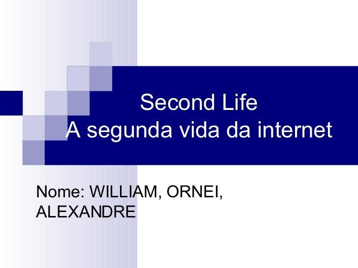 Second Life  A segunda vida da internet  Nome: WILLIAM, ORNEI, ALEXANDRE
