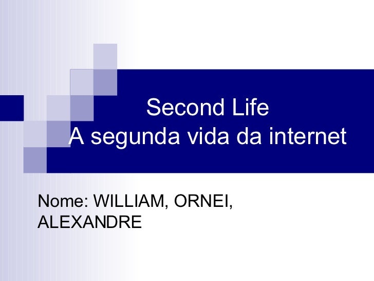 Second Life  A segunda vida da internet  Nome: WILLIAM, ORNEI, ALEXANDRE