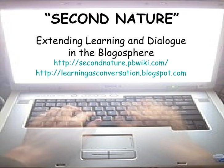 """"""" SECOND NATURE"""" Extending Learning and Dialogue  in the Blogosphere http://secondnature.pbwiki.com/ http://learningasconv..."""