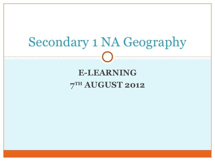Secondary 1 NA Geography        E-LEARNING      7TH AUGUST 2012