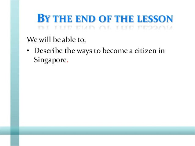 BY THE END OF THE LESSON We will be able to, • Describe the ways to become a citizen in Singapore.