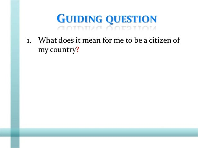 GUIDING QUESTION 1. What does it mean for me to be a citizen of my country?