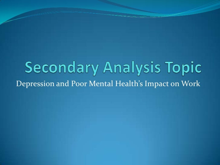 Secondary Analysis Topic<br />Depression and Poor Mental Health's Impact on Work<br />
