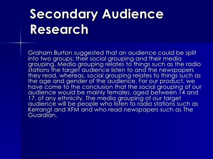Secondary Audience Research Graham Burton suggested that an audience could be split into two groups; their social grouping...