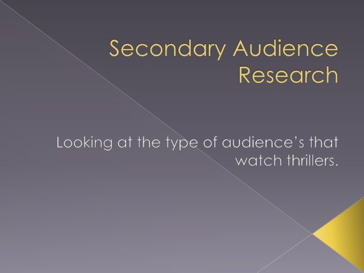 Secondary Audience Research<br />Looking at the type of audience's that watch thrillers.<br />