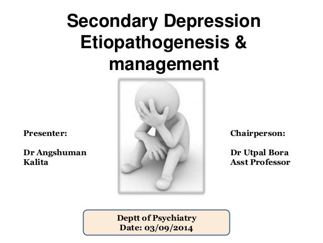 Secondary Depression  Etiopathogenesis &  management  Presenter:  Dr Angshuman  Kalita  Chairperson:  Dr Utpal Bora  Asst ...