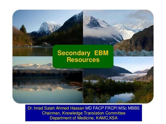 Secondary EBM Resources  Dr. Imad Salah Ahmed Hassan MD FACP FRCPI MSc MBBS Chairman, Knowledge Translation Committee Depa...