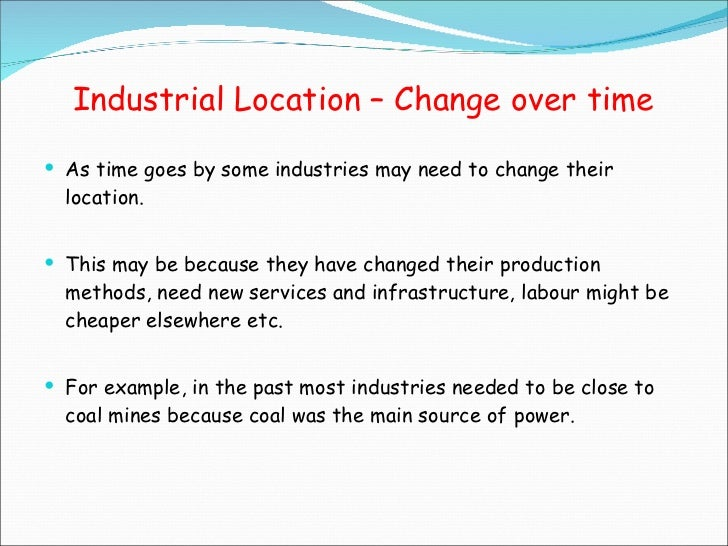 Industrial Location – Change over time <ul><li>As time goes by some industries may need to change their location. </li></u...
