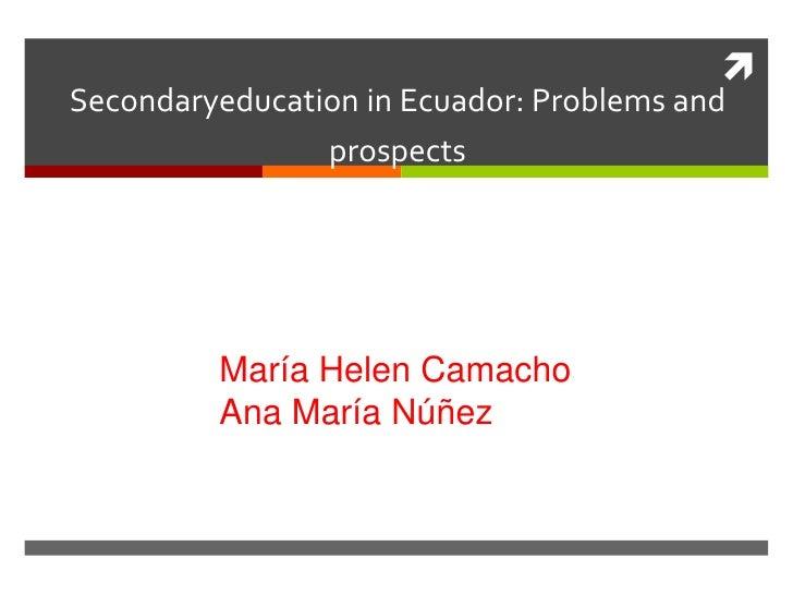 Secondaryeducation in Ecuador: Problems and                prospects         María Helen Camacho         Ana María Núñez