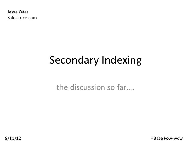 Jesse Yates Salesforce.com                  Secondary Indexing                   the discussion so far….9/11/12           ...