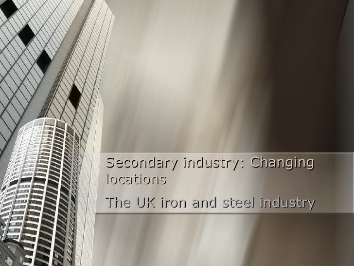 Secondary industry: Changing locations The UK iron and steel industry