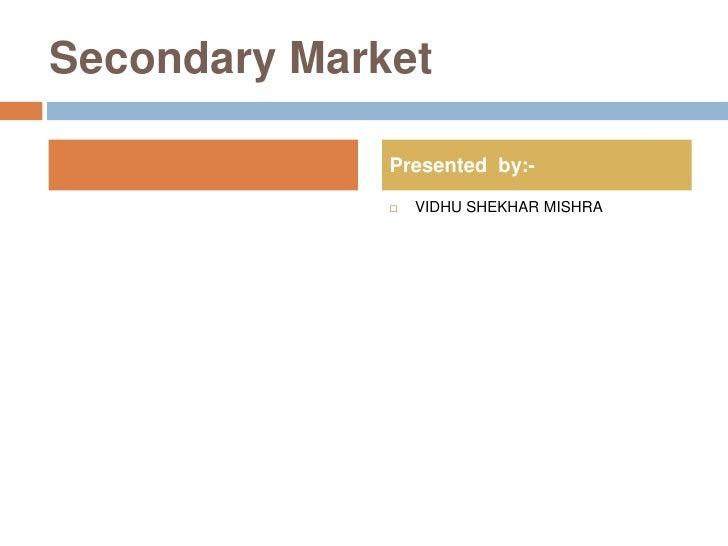 Secondary Market                Presented by:-                   VIDHU SHEKHAR MISHRA               