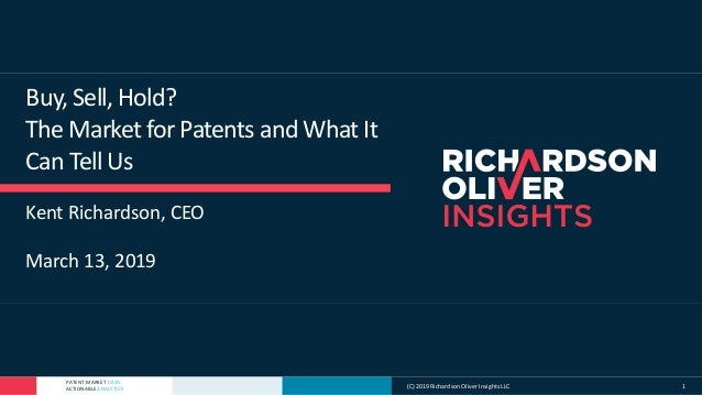 PATENT MARKET DATA ACTIONABLE ANALYTICS Buy, Sell, Hold? The Market for Patents and What It Can Tell Us Kent Richardson, C...
