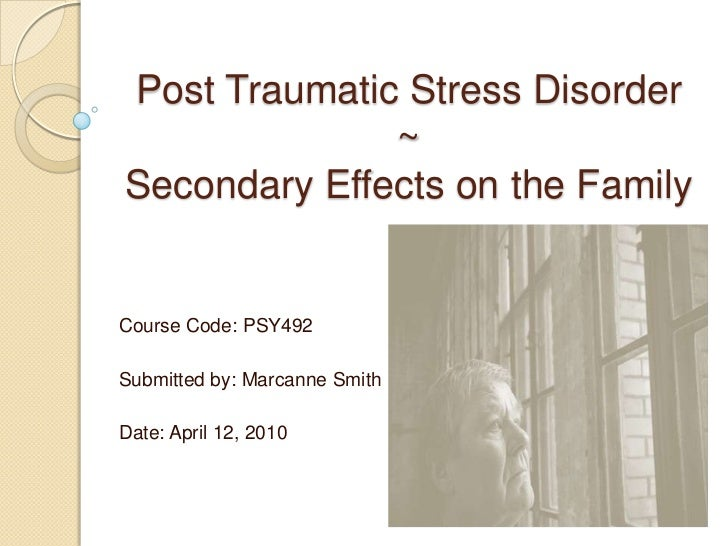 Post Traumatic Stress Disorder~Secondary Effects on the Family<br />Course Code: PSY492<br /><br />Submitted by: Marcanne...