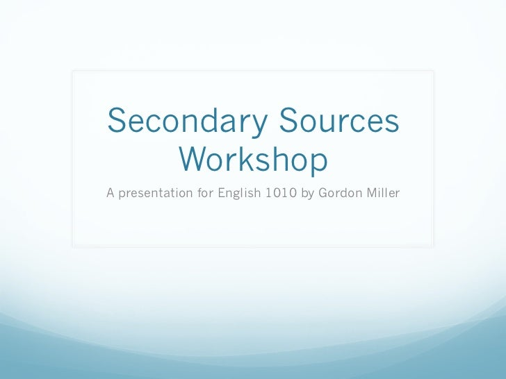 Secondary Sources    WorkshopA presentation for English 1010 by Gordon Miller