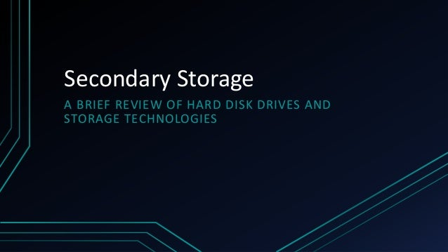Secondary Storage A BRIEF REVIEW OF HARD DISK DRIVES AND STORAGE TECHNOLOGIES