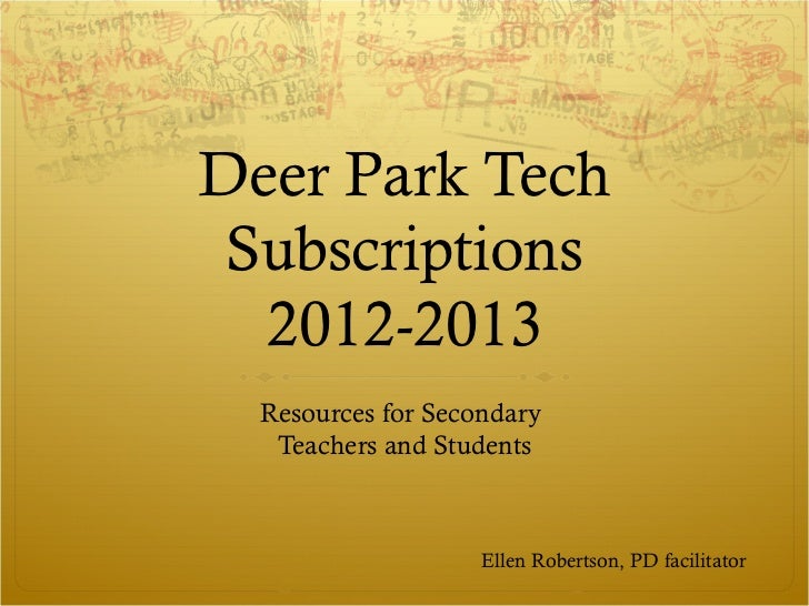 Deer Park Tech Subscriptions  2012-2013  Resources for Secondary   Teachers and Students                    Ellen Robertso...