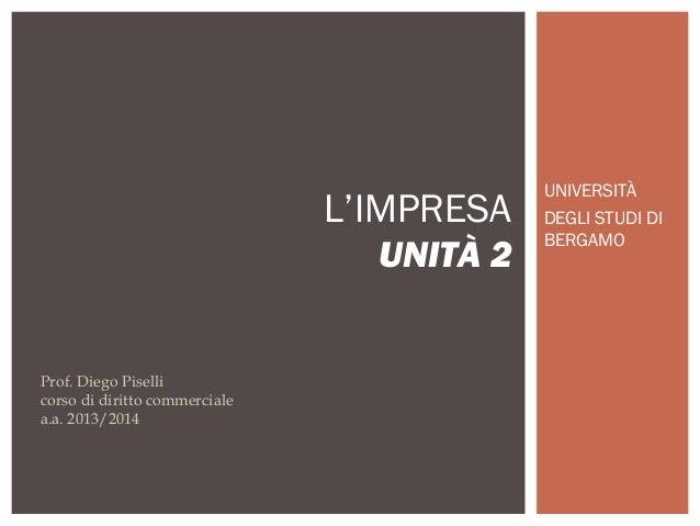 UNIVERSITÀ DEGLI STUDI DI BERGAMO L'IMPRESA UNITÀ 2 Prof. Diego Piselli corso di diritto commerciale a.a. 2013/2014