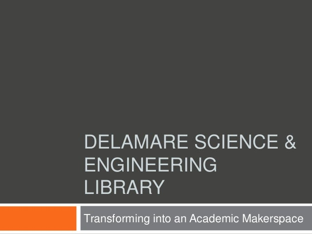 DELAMARE SCIENCE & ENGINEERING LIBRARY Transforming into an Academic Makerspace