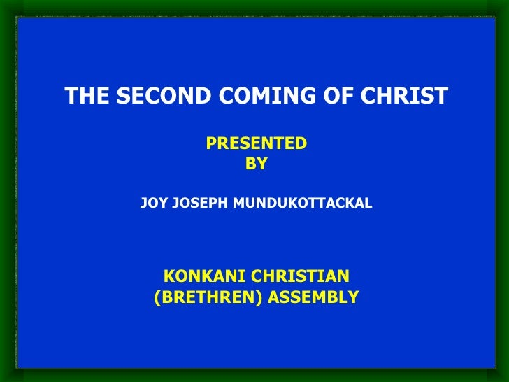 THE SECOND COMING OF CHRIST PRESENTED BY JOY JOSEPH MUNDUKOTTACKAL KONKANI CHRISTIAN (BRETHREN) ASSEMBLY