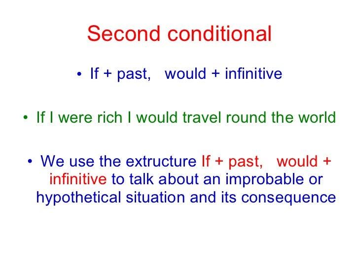 Second conditional <ul><li>If + past,  would + infinitive </li></ul><ul><li>If I were rich I would travel round the world ...
