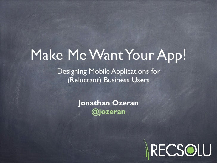 Make Me Want Your App!   Designing Mobile Applications for     (Reluctant) Business Users         Jonathan Ozeran         ...