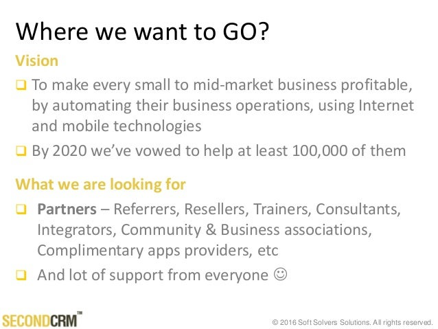 © 2016 Soft Solvers Solutions. All rights reserved. Where we want to GO? Vision  To make every small to mid-market busine...
