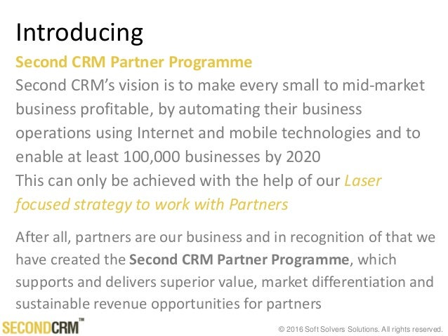 © 2016 Soft Solvers Solutions. All rights reserved. Introducing Second CRM Partner Programme Second CRM's vision is to mak...