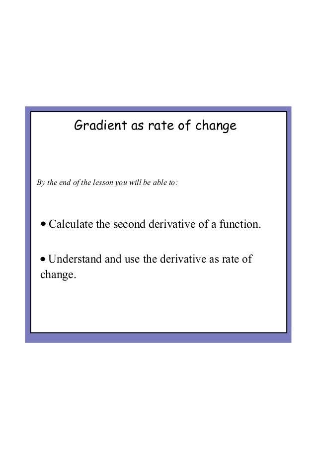 Gradient as rate of change Bytheendofthelessonyouwillbeableto: • Calculatethesecondderivativeofafunction. ...