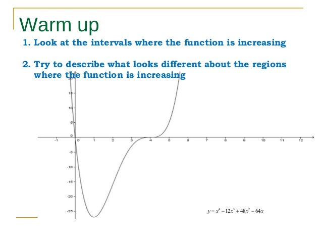 Warm up 1. Look at the intervals where the function is increasing 2. Try to describe what looks different about the region...