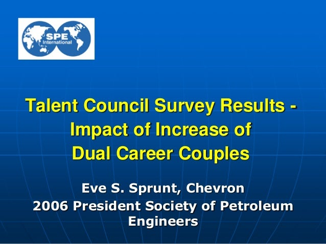 Talent Council Survey Results -Impact of Increase ofDual Career CouplesEve S. Sprunt, Chevron2006 President Society of Pet...