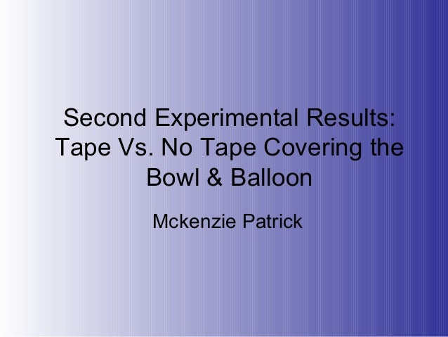 Second Experimental Results:Tape Vs. No Tape Covering theBowl & BalloonMckenzie Patrick