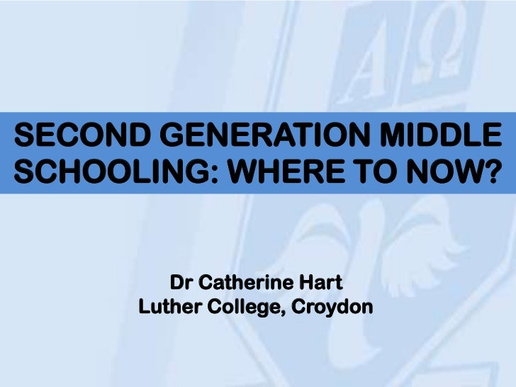 SECOND GENERATION MIDDLESCHOOLING: WHERE TO NOW?         Dr Catherine Hart      Luther College, Croydon