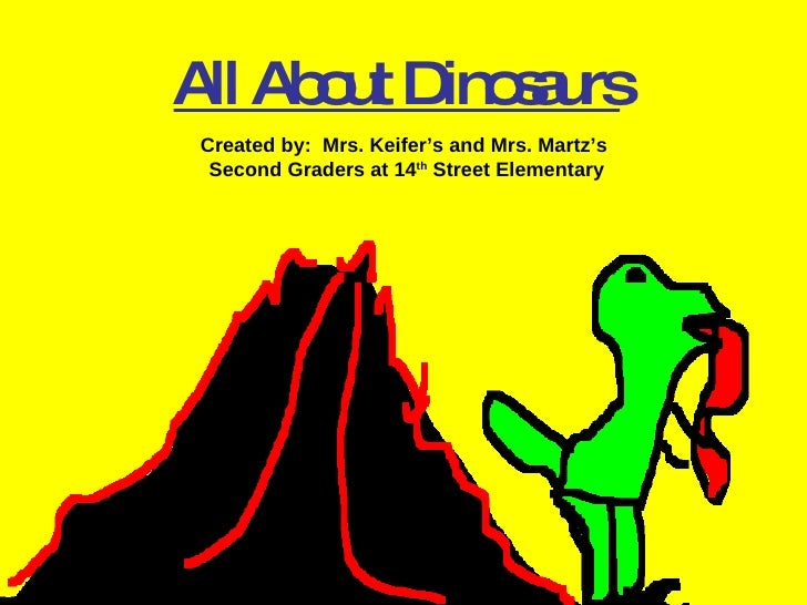 All About Dinosaurs Created by:  Mrs. Keifer's and Mrs. Martz's  Second Graders at 14 th  Street Elementary