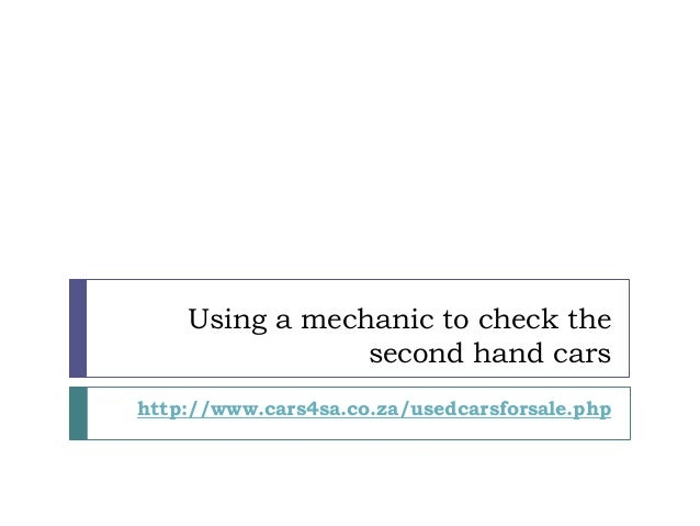 Using a mechanic to check the second hand cars http://www.cars4sa.co.za/usedcarsforsale.php