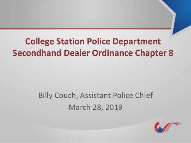 College Station Police Department Secondhand Dealer Ordinance Chapter 8 Billy Couch, Assistant Police Chief March 28, 2019