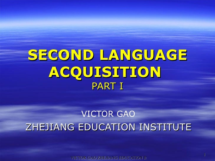 SECOND LANGUAGE ACQUISITION  PART I VICTOR GAO ZHEJIANG EDUCATION INSTITUTE