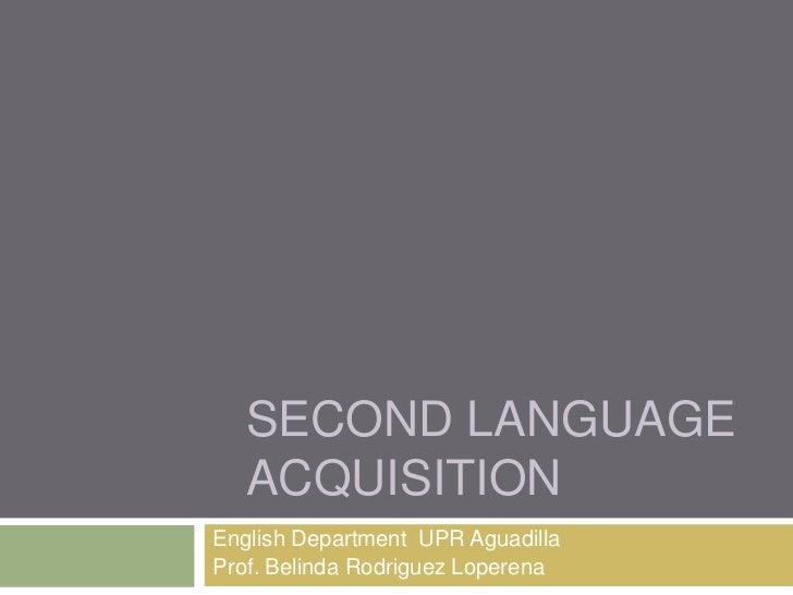 SECOND LANGUAGE   ACQUISITIONEnglish Department UPR AguadillaProf. Belinda Rodriguez Loperena