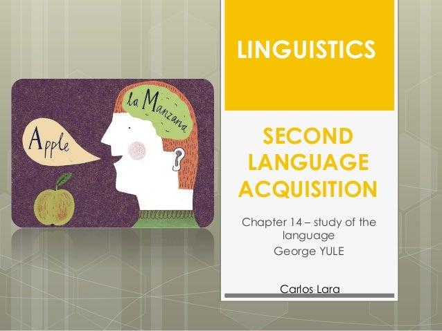 SECOND LANGUAGE ACQUISITION Chapter 14 – study of the language George YULE LINGUISTICS Carlos Lara