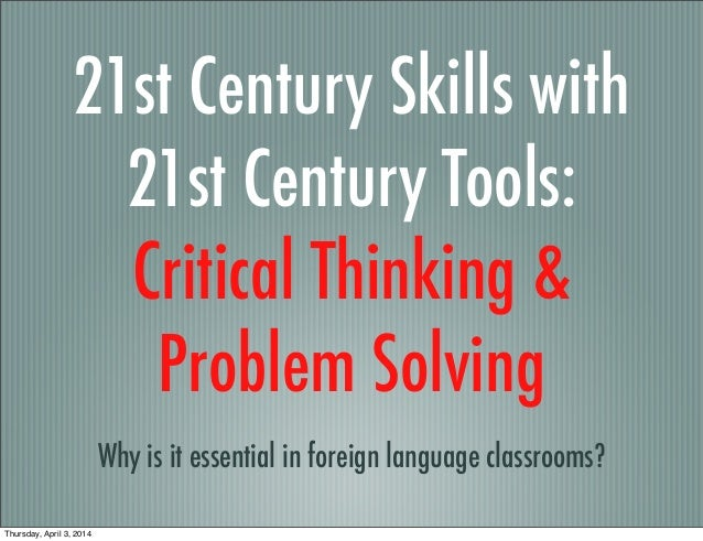21st Century Skills with 21st Century Tools: Critical Thinking & Problem Solving Why is it essential in foreign language c...
