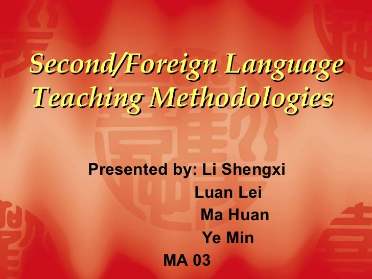 Second/Foreign Language Teaching Methodologies   Presented by: Li Shengxi Luan Lei  Ma Huan Ye Min MA 03