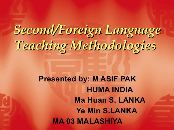 Second/Foreign Language Teaching Methodologies   Presented by: M ASIF PAK HUMA INDIA Ma Huan S. LANKA Ye Min S.LANKA MA 03...