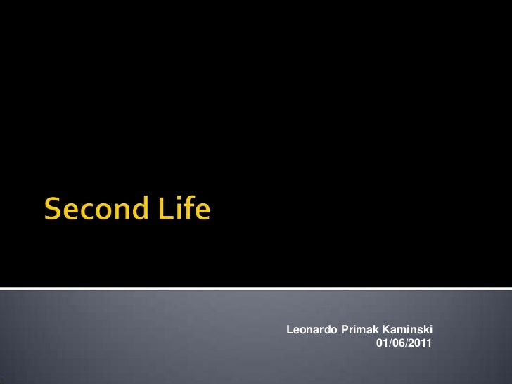 SecondLife<br />Leonardo PrimakKaminski<br />01/06/2011<br />