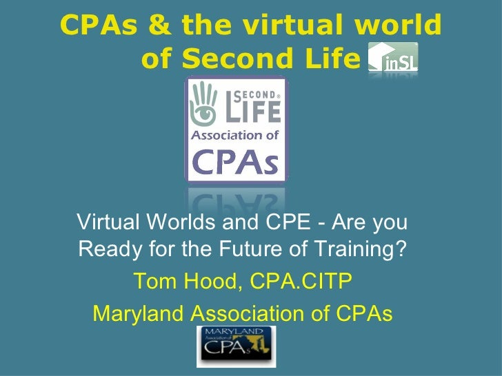 CPAs & the virtual world of Second Life Virtual Worlds and CPE - Are you Ready for the Future of Training? Tom Hood, CPA.C...