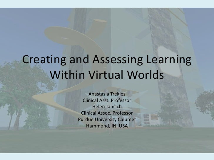 Creating and Assessing Learning Within Virtual Worlds<br />Anastasia Trekles<br />Clinical Asst. Professor<br />Helen Janc...
