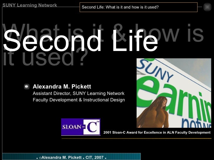What is it & how is it used? Second Life Alexandra M. Pickett   Assistant Director, SUNY Learning Network Faculty Developm...
