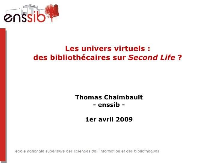 Les univers virtuels :  des bibliothécaires sur  Second Life  ?  Thomas Chaimbault - enssib - 1er avril 2009
