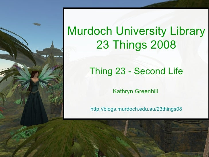 Murdoch University Library 23 Things 2008 Thing 23 - Second Life Kathryn Greenhill  http://blogs.murdoch.edu.au/23things08