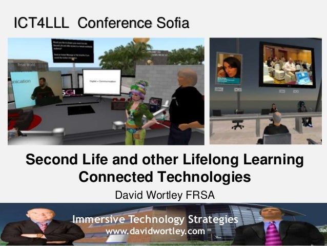 Immersive Technology Strategies www.davidwortley.com ICT4LLL Conference Sofia Second Life and other Lifelong Learning Conn...
